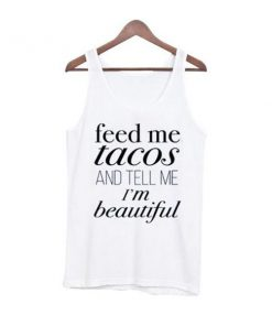 feed me tacos and tell me im beautiful tanktop