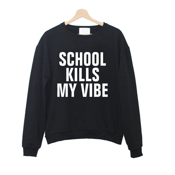 school kills my vibe sweatshirt