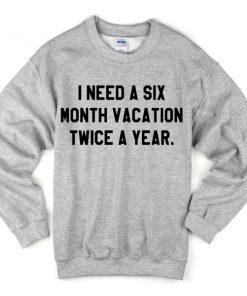 I Need A Six Month Vacation Twice A Year Sweatshirt