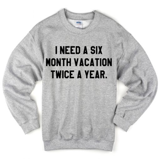I Need A Six Month Vacation Twice A Year Sweatshirt