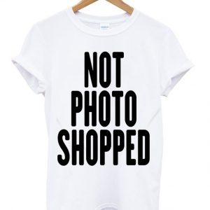 Not Photo Shopped T-shirt