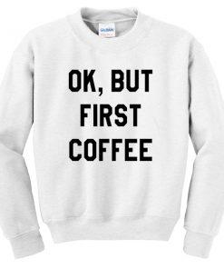 Ok But First Coffee Sweatshirt