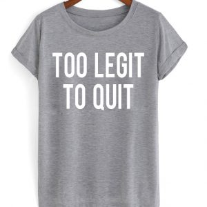 Too Legit To Quit T-shirt