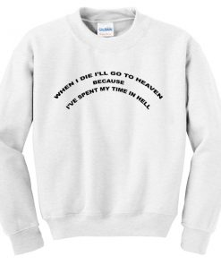 When I Die I Will Go To Heaven Spent My Time In Hell Sweatshirt