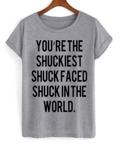 You Are The Shuckiest T-shirt