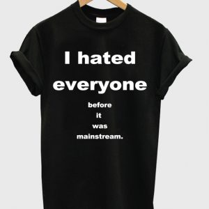 I Hated Everyone Before It Was Mainstream T-shirt