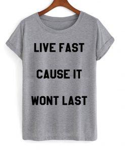 Live Fast Cause It Wont Last T-shirt