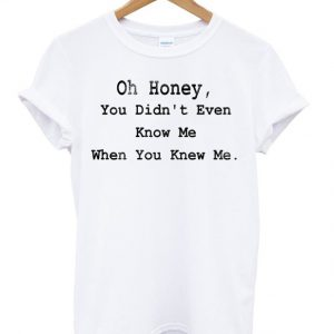 Oh Honey You Didnt Even Know Me T-shirt