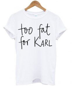 Too Fat For Karl T-shirt