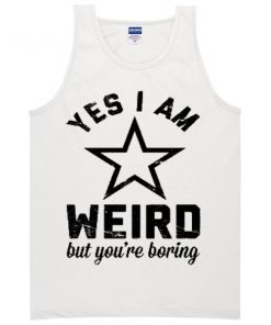 Yes I Am Weird But You're Boring Tanktop