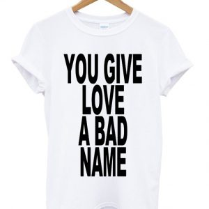 You Give Love A Bad Name T-shirt
