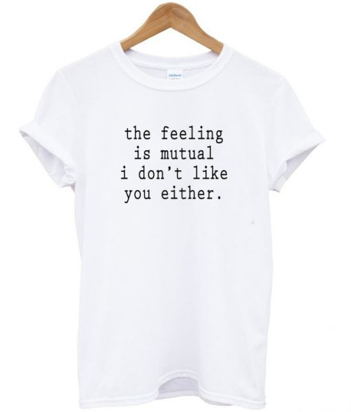 the feeling is mutual i dont like you either t-shirt