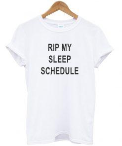 RIP my sleep schedule t-shirt