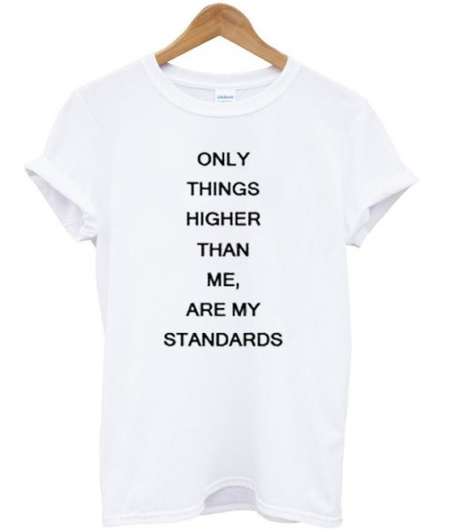 only things higher than me are my standards t-shirt