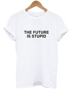 the future is stupid tshirt