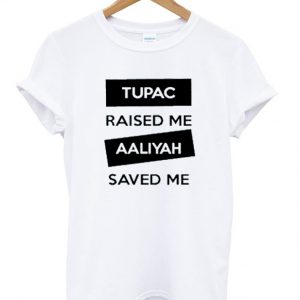 Tupac Raised Me Aaliyah Saved Me T-shirt