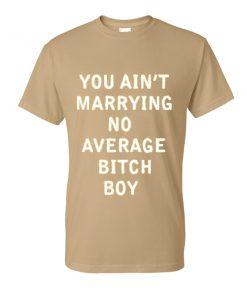 You Aint Marrying No Average Bitch Boy Tshirt