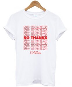 no thanks have a nice life t-shirt