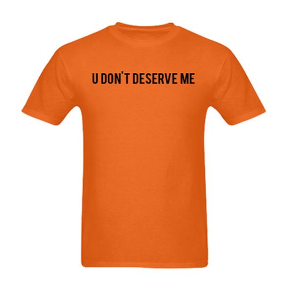 u don't deserve me tshirt