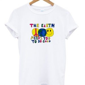 the earth needs you to do good t-shirt
