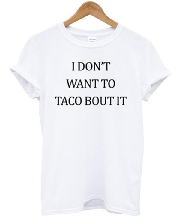 ae5d7ae6f i don't want to taco bout it t-shirt