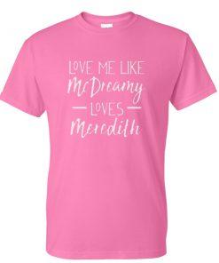 love me like mc dreaming loves meredith tshirt