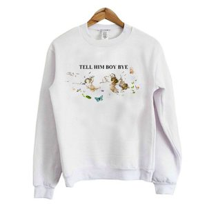 tell him boy bye sweatshirt