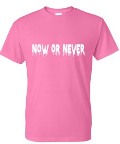 now or never tshirt