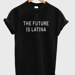 the future is latina t-shirt