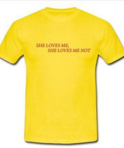 she loves me she loves me not tshirt