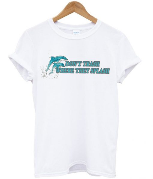 dolphin don't trash where they splash t-shirt