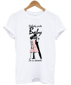 no body puts baby in a corner t-shirt