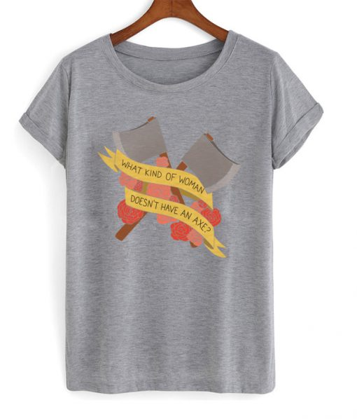 what kind of woman doesn't have an axe t-shirt