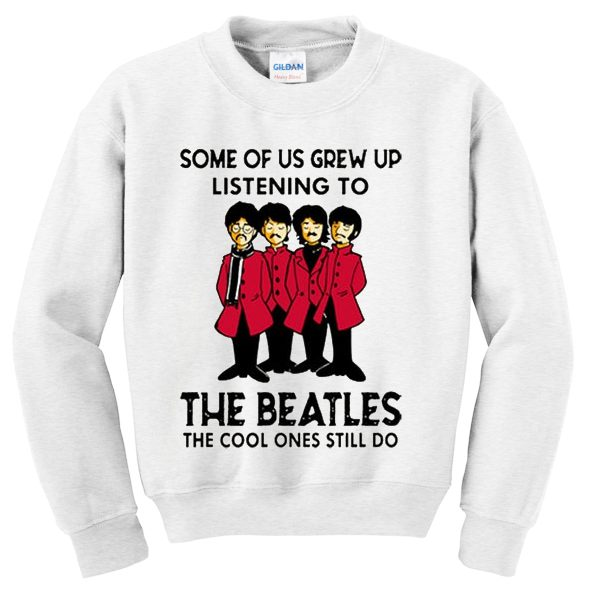 some of us grew up listening to the beatles sweatshirt