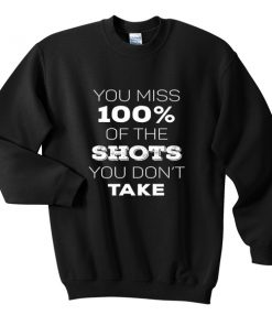 you miss 100% of the shots sweatshirt