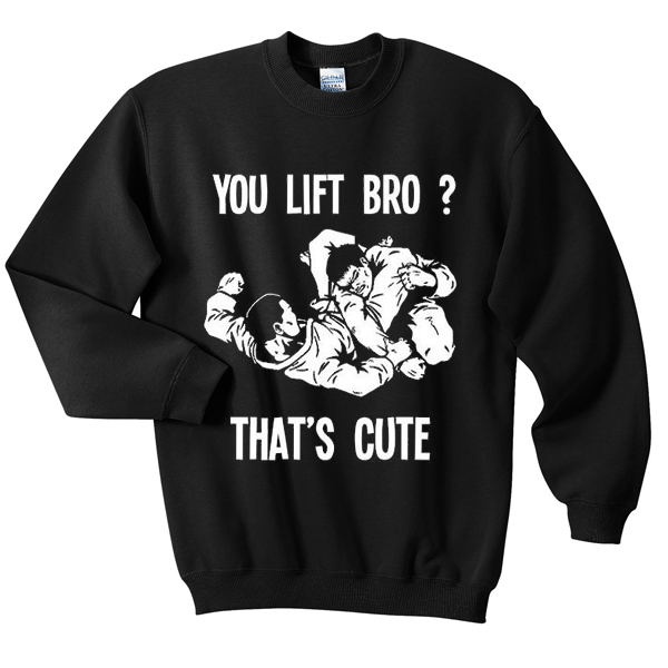 you lift bro sweatshirt