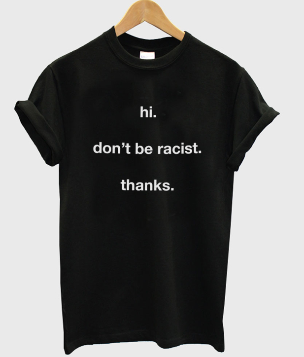hi don't be racist thanks t-shirt