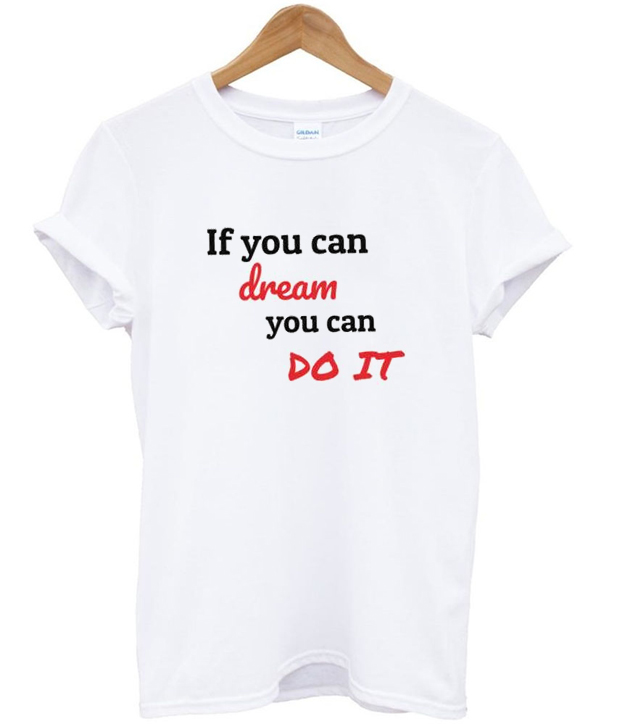 if you can dream you can do it t-shirt
