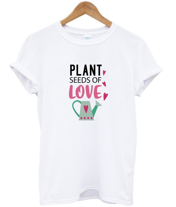 plant seeds of love t-shirt