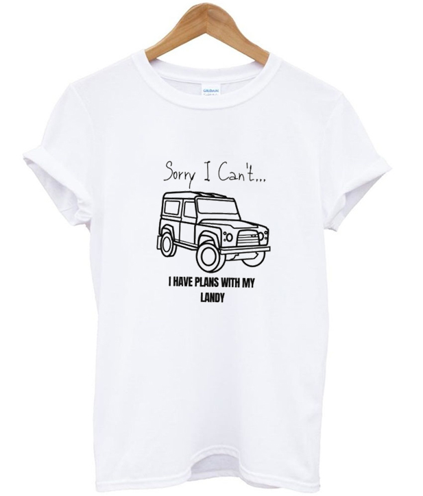 sorry ican't i have plans with my landy t-shirt